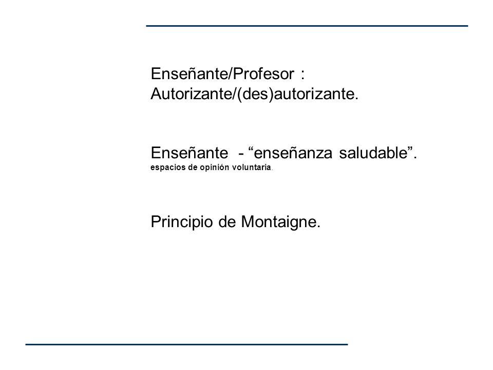 Enseñante/Profesor : Autorizante/(des)autorizante. Enseñante - enseñanza saludable. espacios de opinión voluntaria. Principio de Montaigne.