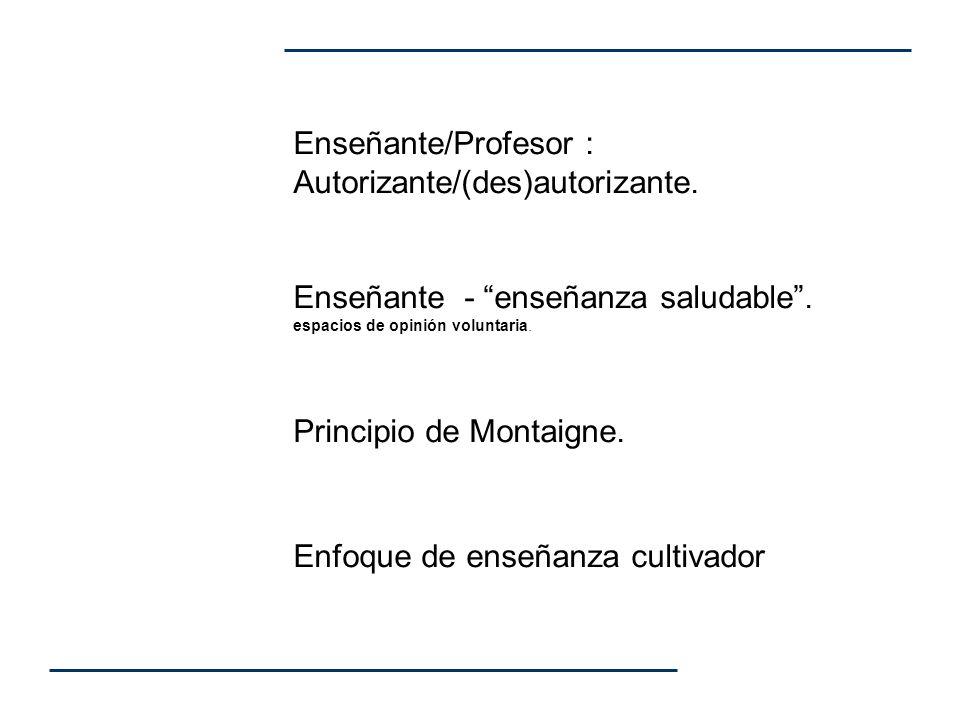 Enseñante/Profesor : Autorizante/(des)autorizante. Enseñante - enseñanza saludable. espacios de opinión voluntaria. Principio de Montaigne. Enfoque de
