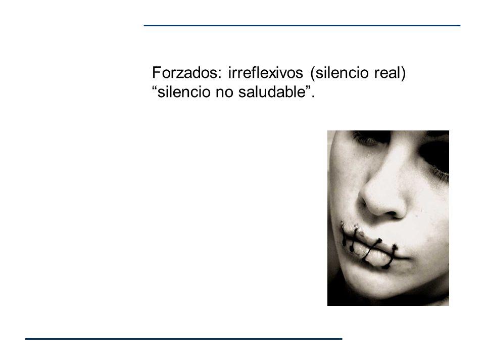 Forzados: irreflexivos (silencio real) silencio no saludable.