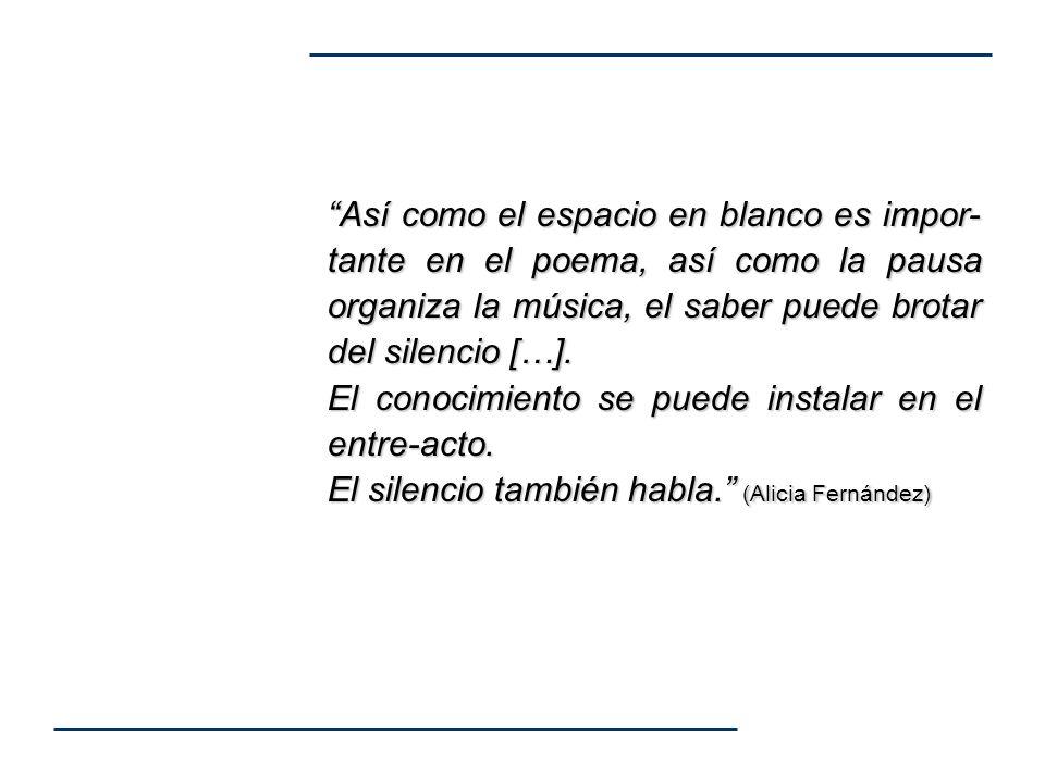 Así como el espacio en blanco es impor- tante en el poema, así como la pausa organiza la música, el saber puede brotar del silencio […]. El conocimien