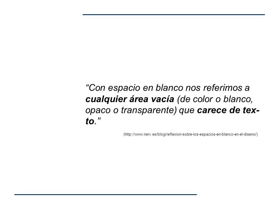 Con espacio en blanco nos referimos a cualquier área vacía (de color o blanco, opaco o transparente) que carece de tex- to. (http://www.nerv.es/blog/r