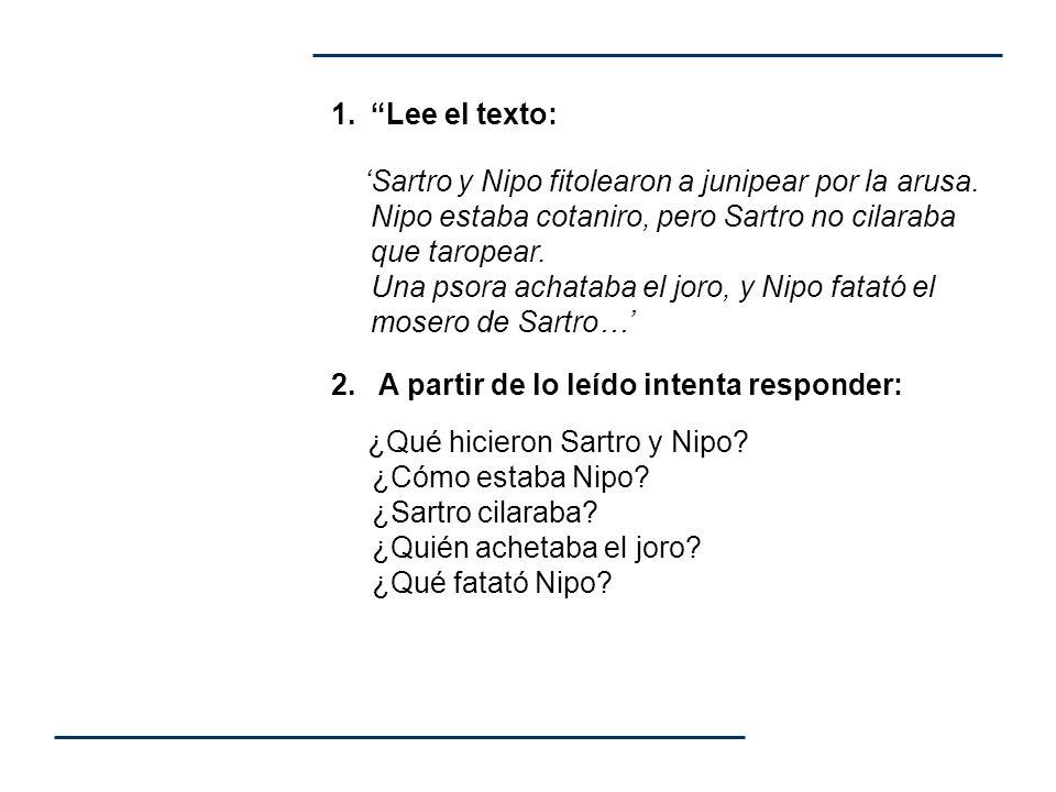 1.Lee el texto: Sartro y Nipo fitolearon a junipear por la arusa. Nipo estaba cotaniro, pero Sartro no cilaraba que taropear. Una psora achataba el jo