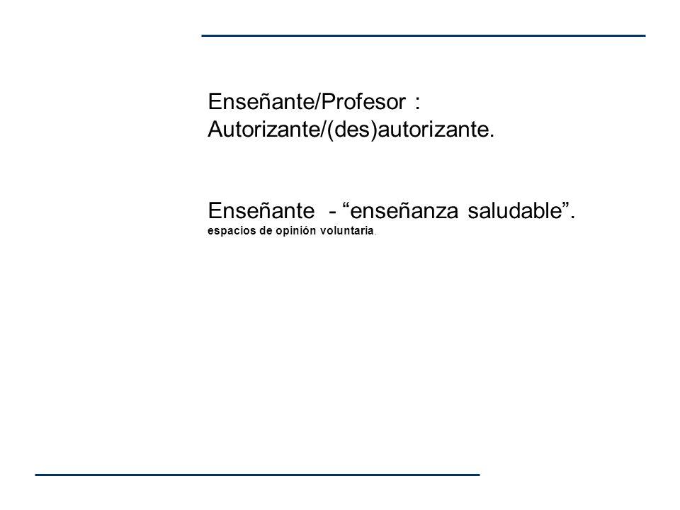 Enseñante/Profesor : Autorizante/(des)autorizante. Enseñante - enseñanza saludable. espacios de opinión voluntaria.