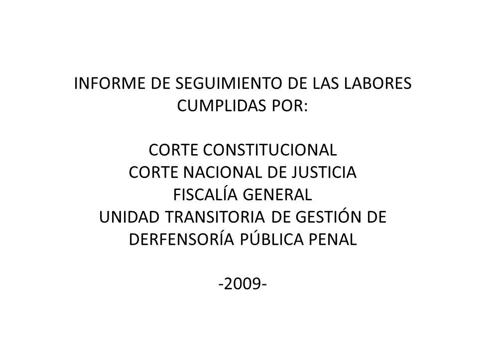 INFORME DE SEGUIMIENTO DE LAS LABORES CUMPLIDAS POR: CORTE CONSTITUCIONAL CORTE NACIONAL DE JUSTICIA FISCALÍA GENERAL UNIDAD TRANSITORIA DE GESTIÓN DE DERFENSORÍA PÚBLICA PENAL -2009-