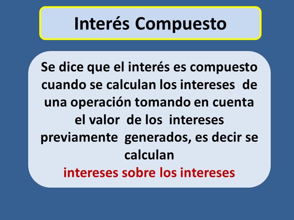 Interés Compuesto Se dice que el interés es compuesto cuando se calculan los intereses de una operación tomando en cuenta el valor de los intereses pr
