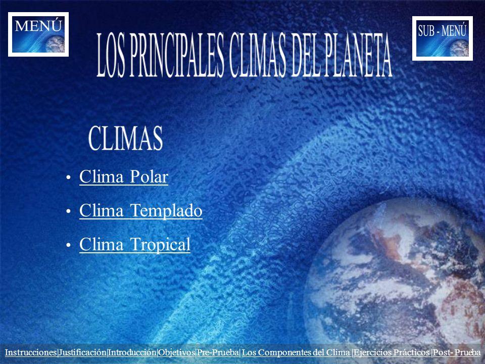 Clima Polar Clima Templado Clima Tropical Instrucciones|JustificaciónInstrucciones|Justificación|Introducción|Objetivos|Pre-Prueba| Los Componentes de
