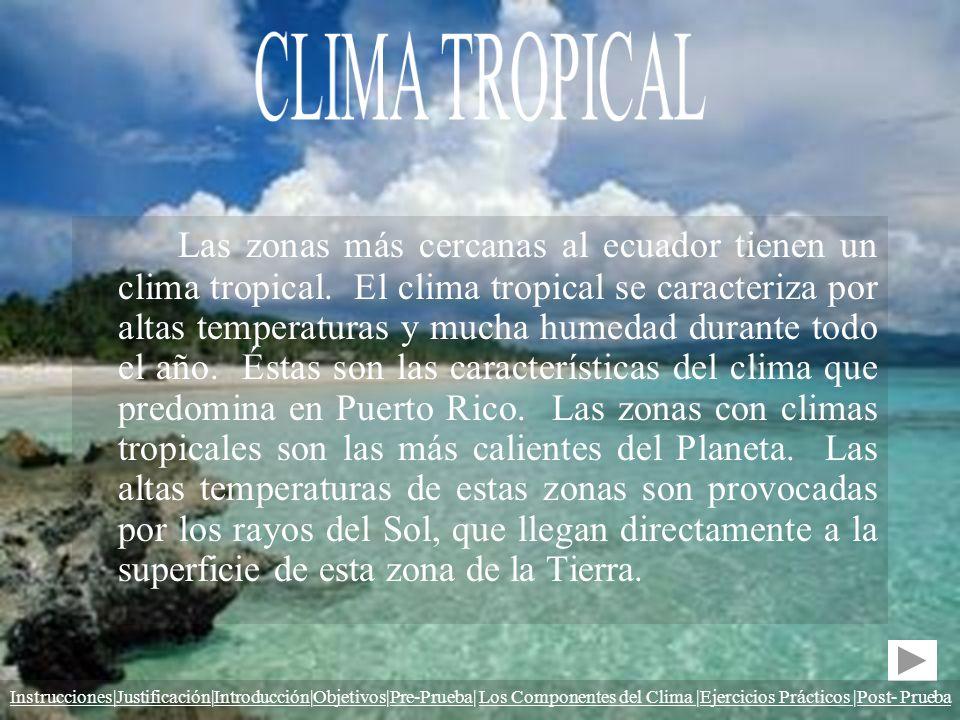 Las zonas más cercanas al ecuador tienen un clima tropical. El clima tropical se caracteriza por altas temperaturas y mucha humedad durante todo el añ