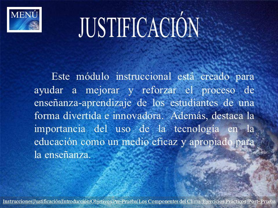 Instrucciones|JustificaciónInstrucciones|Justificación|Introducción|Objetivos|Pre-Prueba| Los Componentes del Clima |Ejercicios Prácticos |Post- PruebaIntroducciónObjetivosPre-PruebaLos Componentes del Clima Ejercicios Prácticos Post- Prueba