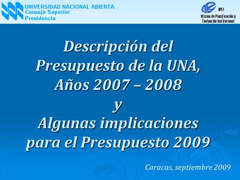Descripción del Presupuesto de la UNA, Años 2007 – 2008 y Algunas implicaciones para el Presupuesto 2009 Caracas, septiembre 2009