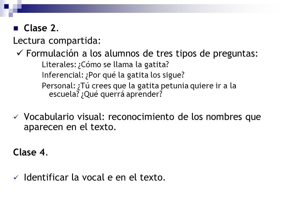 Clase 2. Lectura compartida: Formulación a los alumnos de tres tipos de preguntas: Literales: ¿Cómo se llama la gatita? Inferencial: ¿Por qué la gatit