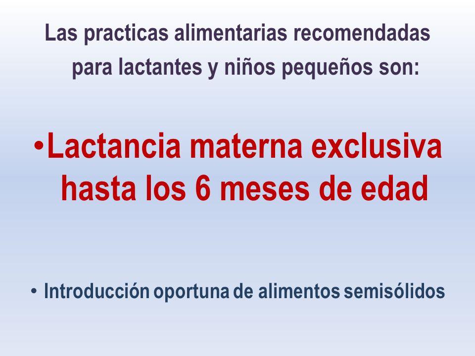 Las practicas alimentarias recomendadas para lactantes y niños pequeños son: Lactancia materna exclusiva hasta los 6 meses de edad Introducción oportuna de alimentos semisólidos