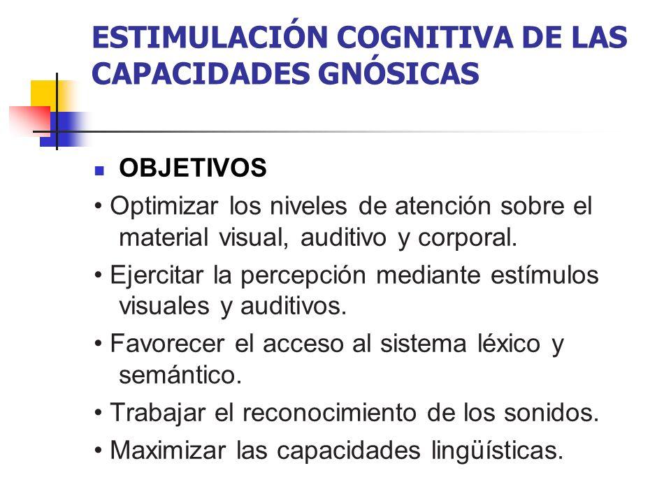 ESTIMULACIÓN COGNITIVA DE LAS CAPACIDADES GNÓSICAS OBJETIVOS Optimizar los niveles de atención sobre el material visual, auditivo y corporal. Ejercita
