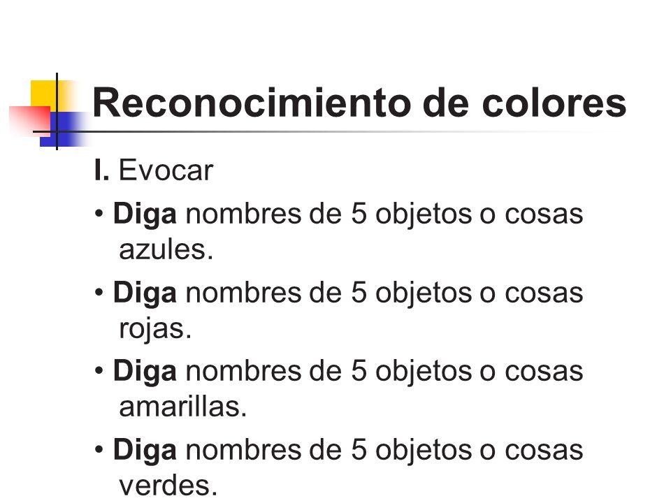 Reconocimiento de colores I. Evocar Diga nombres de 5 objetos o cosas azules. Diga nombres de 5 objetos o cosas rojas. Diga nombres de 5 objetos o cos