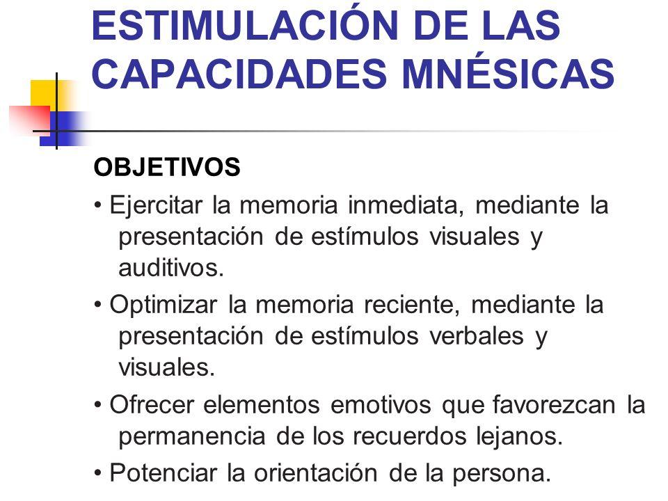 ESTIMULACIÓN DE LAS CAPACIDADES MNÉSICAS OBJETIVOS Ejercitar la memoria inmediata, mediante la presentación de estímulos visuales y auditivos. Optimiz