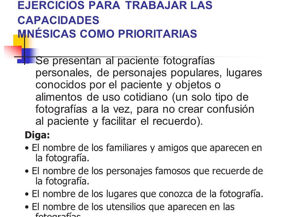 EJERCICIOS PARA TRABAJAR LAS CAPACIDADES MNÉSICAS COMO PRIORITARIAS Se presentan al paciente fotografías personales, de personajes populares, lugares