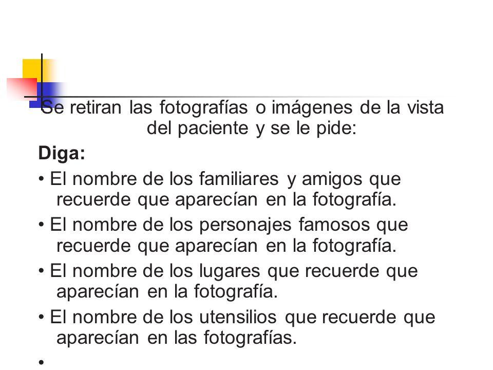 Se retiran las fotografías o imágenes de la vista del paciente y se le pide: Diga: El nombre de los familiares y amigos que recuerde que aparecían en