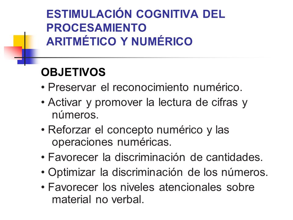 ESTIMULACIÓN COGNITIVA DEL PROCESAMIENTO ARITMÉTICO Y NUMÉRICO OBJETIVOS Preservar el reconocimiento numérico. Activar y promover la lectura de cifras