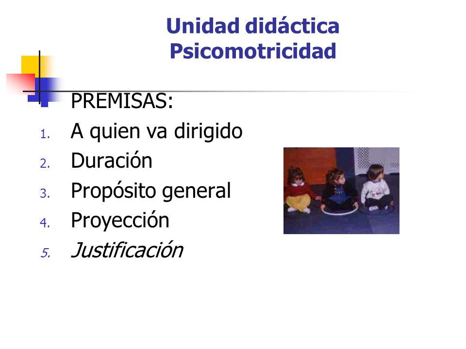 Unidad didáctica Psicomotricidad PREMISAS: 1. A quien va dirigido 2. Duración 3. Propósito general 4. Proyección 5. Justificación