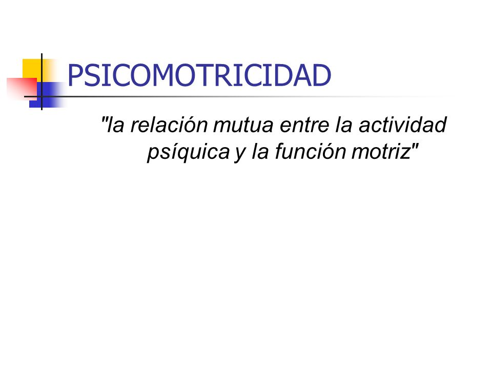 PSICOMOTRICIDAD La psicomotricidad indica interacción entre las funciones neuromotrices y las funciones psíquicas en el ser humano, por lo que el movimiento no es sólo una actividad motriz, sino también una ´´actividad psíquica consciente provocada por determinadas situaciones motrices´´
