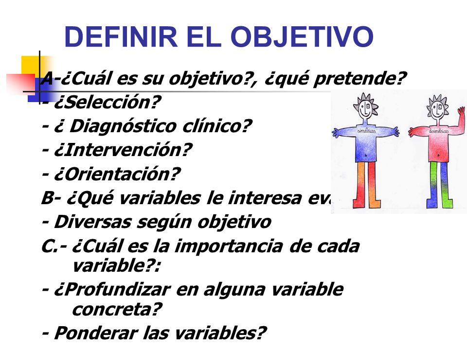 DEFINIR EL OBJETIVO A-¿Cuál es su objetivo?, ¿qué pretende? - ¿Selección? - ¿ Diagnóstico clínico? - ¿Intervención? - ¿Orientación? B- ¿Qué variables