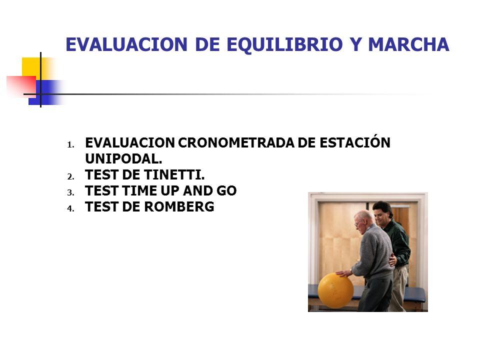 EVALUACION DE EQUILIBRIO Y MARCHA 1. EVALUACION CRONOMETRADA DE ESTACIÓN UNIPODAL. 2. TEST DE TINETTI. 3. TEST TIME UP AND GO 4. TEST DE ROMBERG