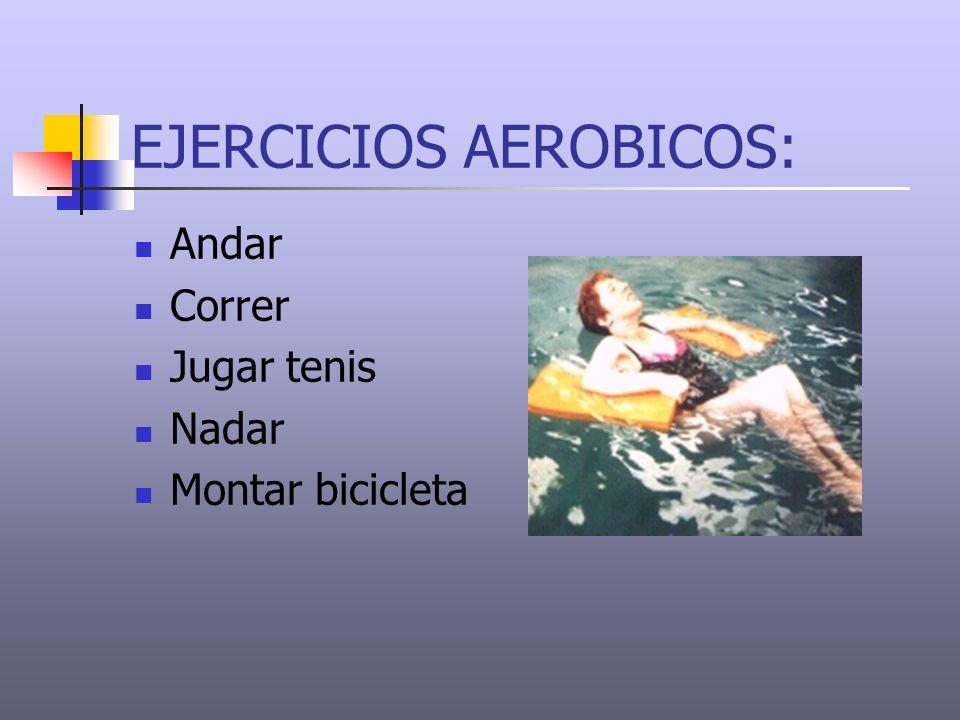 EJERCICIOS AEROBICOS: Andar Correr Jugar tenis Nadar Montar bicicleta