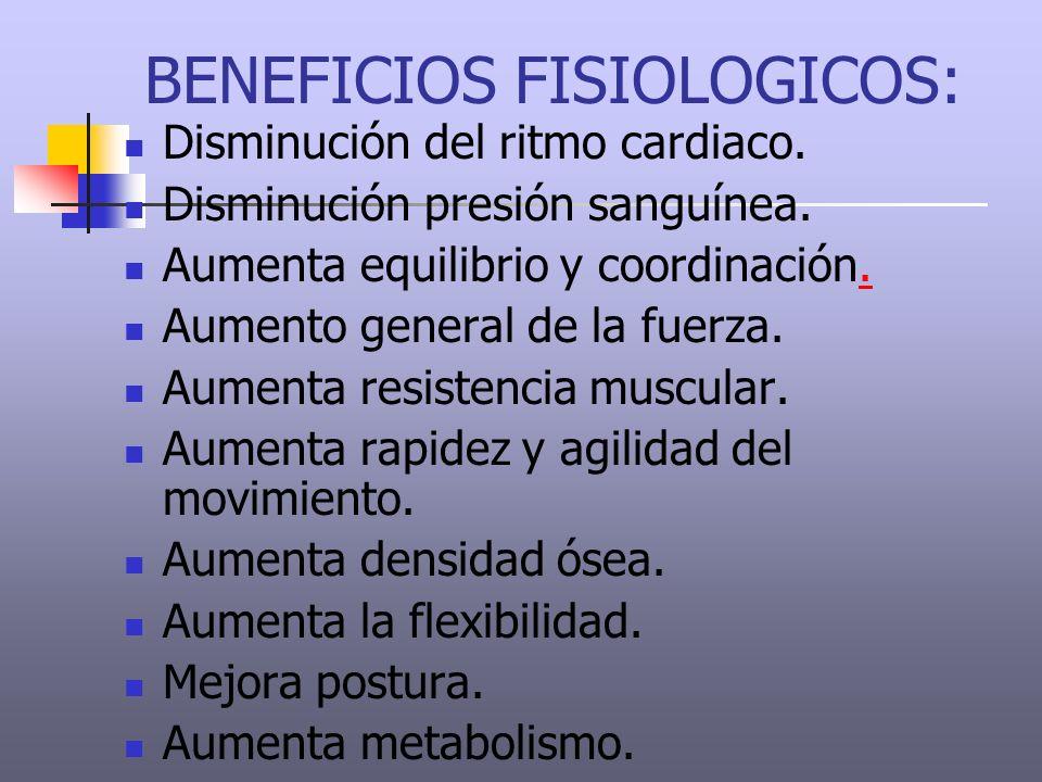 BENEFICIOS FISIOLOGICOS: Disminución del ritmo cardiaco. Disminución presión sanguínea. Aumenta equilibrio y coordinación.. Aumento general de la fuer