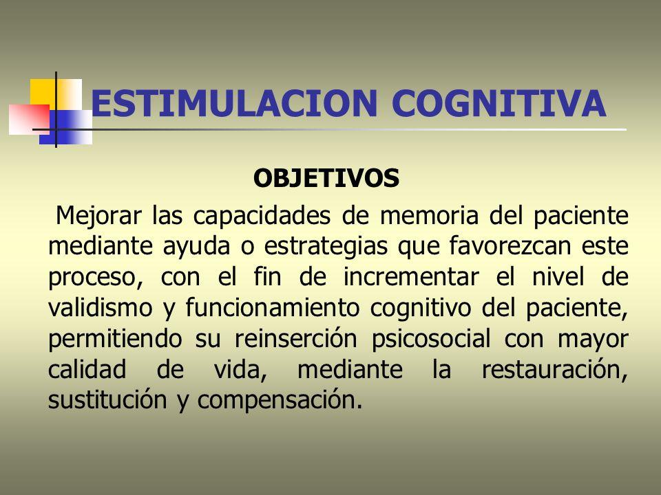 ESTIMULACION COGNITIVA OBJETIVOS Mejorar las capacidades de memoria del paciente mediante ayuda o estrategias que favorezcan este proceso, con el fin