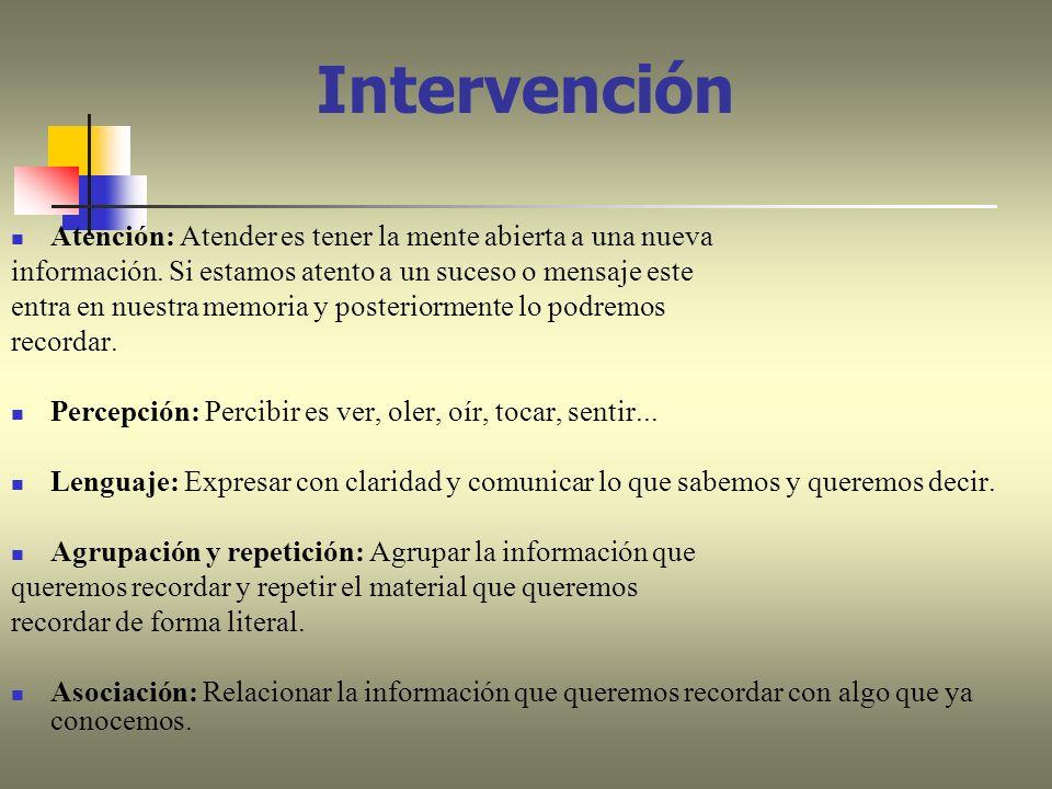 Intervención Atención: Atender es tener la mente abierta a una nueva información. Si estamos atento a un suceso o mensaje este entra en nuestra memori