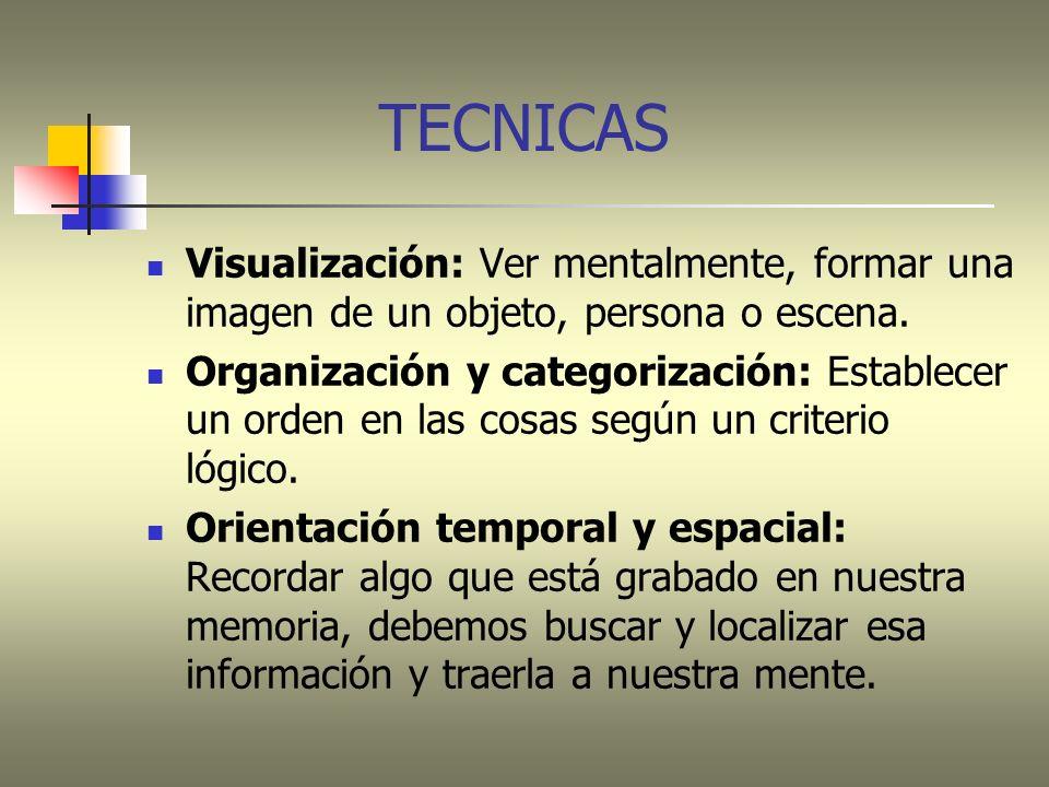 TECNICAS Visualización: Ver mentalmente, formar una imagen de un objeto, persona o escena. Organización y categorización: Establecer un orden en las c
