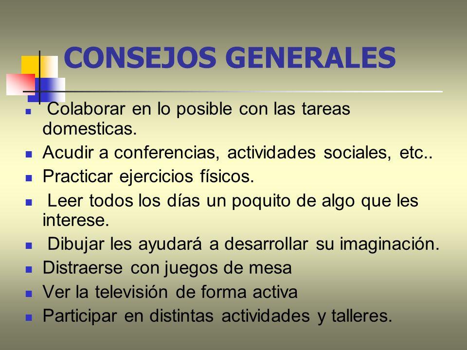 CONSEJOS GENERALES Colaborar en lo posible con las tareas domesticas. Acudir a conferencias, actividades sociales, etc.. Practicar ejercicios físicos.