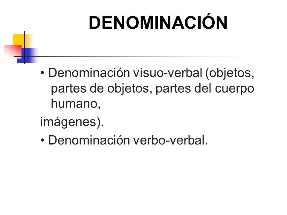 DENOMINACIÓN Denominación visuo-verbal (objetos, partes de objetos, partes del cuerpo humano, imágenes). Denominación verbo-verbal.