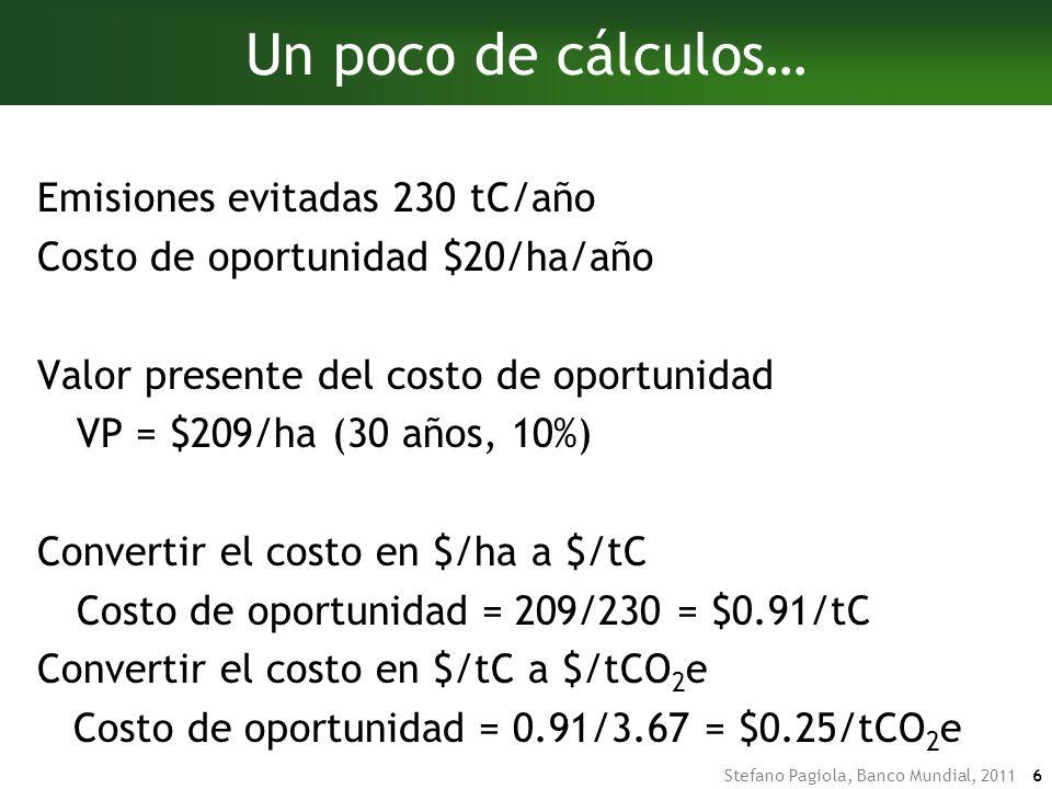 Stefano Pagiola, Banco Mundial, 2011 6 Un poco de cálculos… Emisiones evitadas 230 tC/año Costo de oportunidad $20/ha/año Valor presente del costo de oportunidad VP = $209/ha (30 años, 10%) Convertir el costo en $/ha a $/tC Costo de oportunidad = 209/230 = $0.91/tC Convertir el costo en $/tC a $/tCO 2 e Costo de oportunidad = 0.91/3.67 = $0.25/tCO 2 e