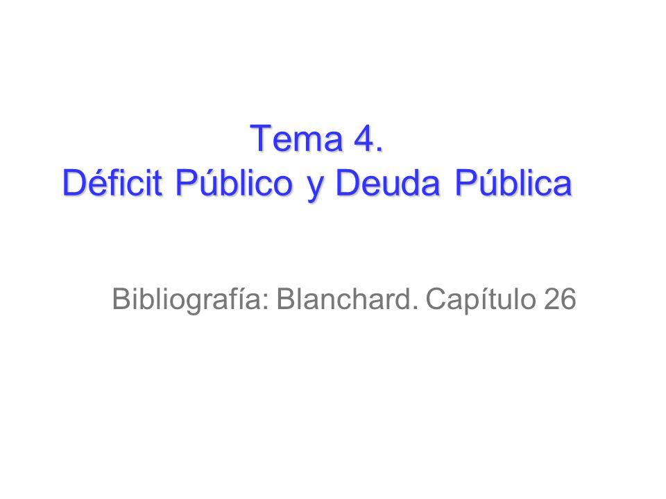 Tema 4. Déficit Público y Deuda Pública Bibliografía: Blanchard. Capítulo 26