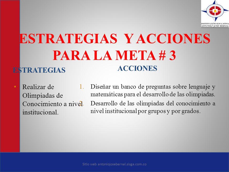 ESTRATEGIAS Y ACCIONES PARA LA META # 3 ESTRATEGIAS ACCIONES Realizar de Olimpiadas de Conocimiento a nivel institucional. 1. Diseñar un banco de preg