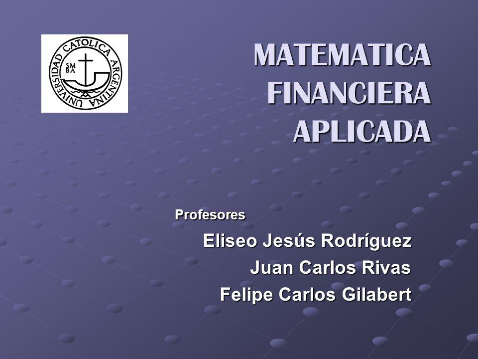 MATEMATICA FINANCIERA APLICADA MATEMATICA FINANCIERA APLICADA Profesores Profesores Eliseo Jesús Rodríguez Juan Carlos Rivas Felipe Carlos Gilabert
