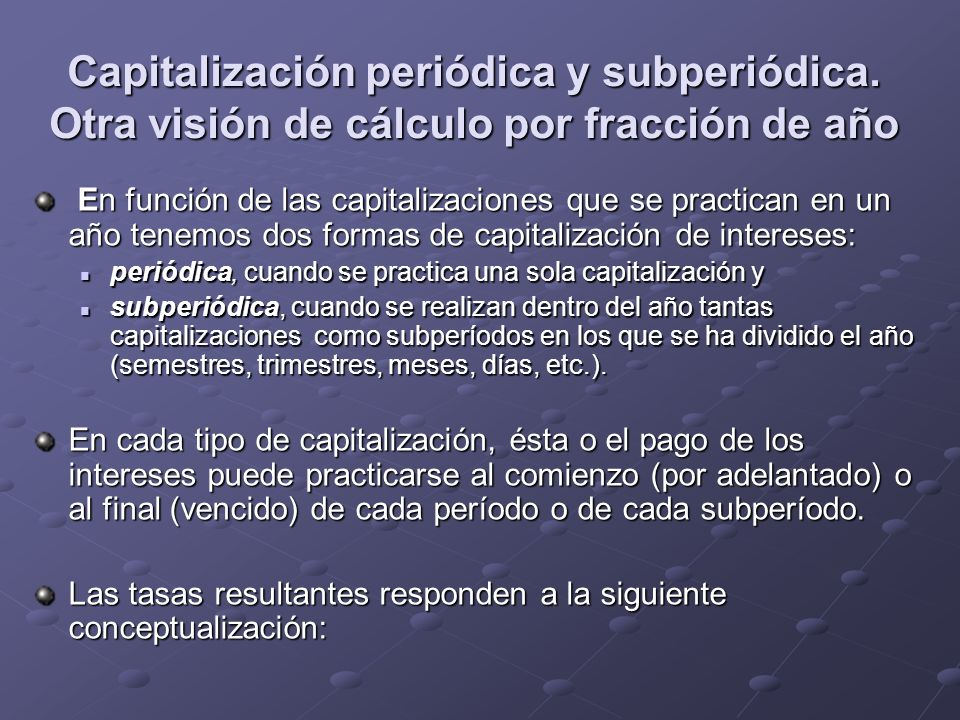 Capitalización periódica y subperiódica. Otra visión de cálculo por fracción de año En función de las capitalizaciones que se practican en un año tene
