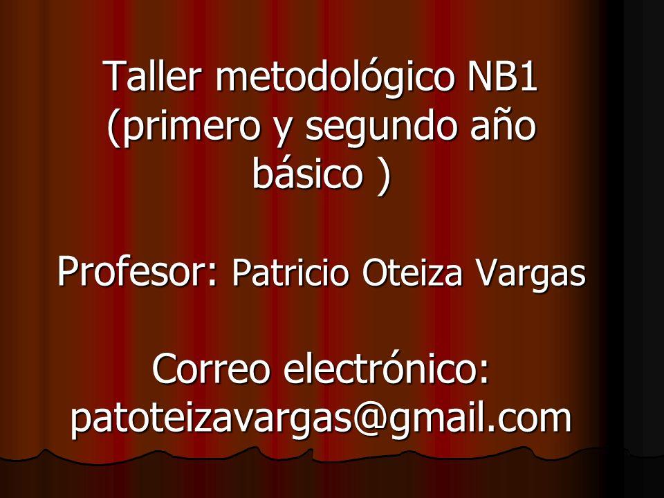 Taller metodológico NB1 (primero y segundo año básico ) Profesor: Patricio Oteiza Vargas Correo electrónico: patoteizavargas@gmail.com