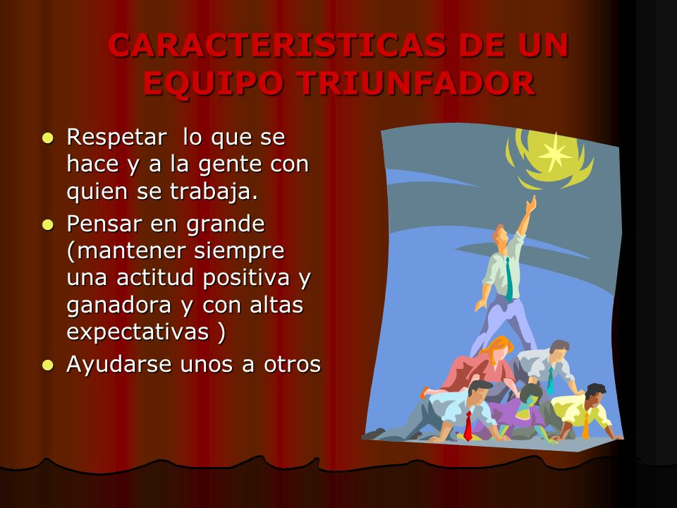 CARACTERISTICAS DE UN EQUIPO TRIUNFADOR Respetar lo que se hace y a la gente con quien se trabaja.