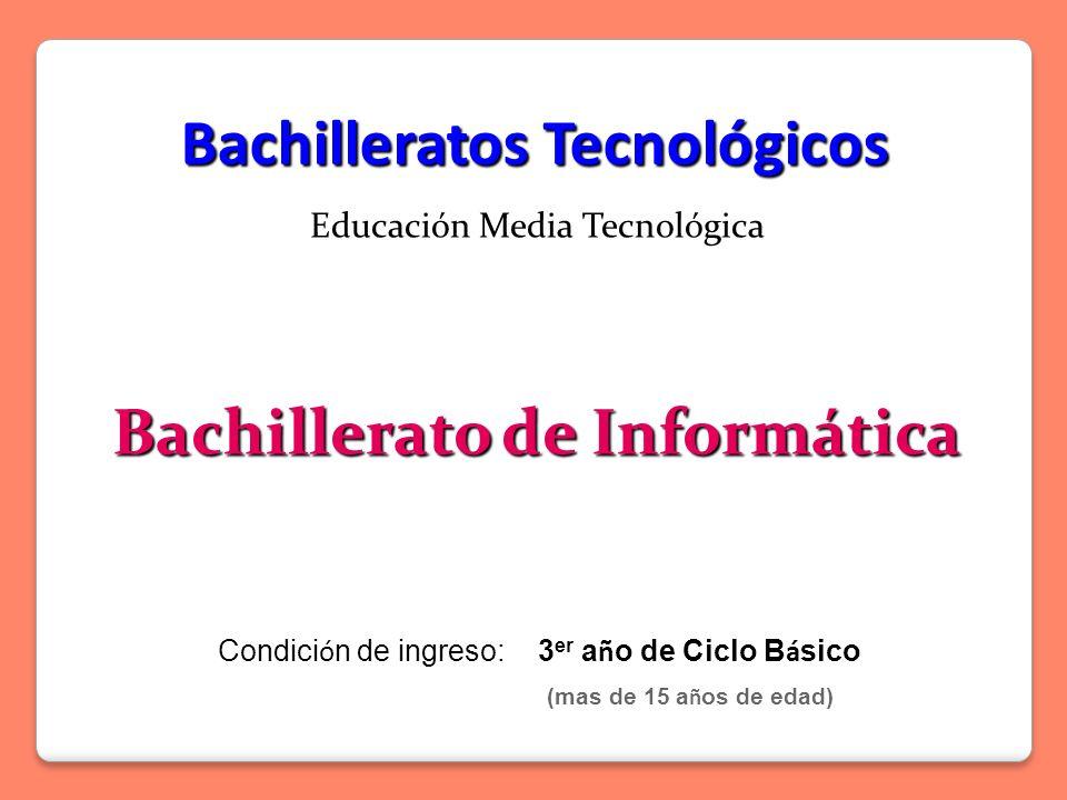 Educación Media Tecnológica Bachillerato de Informática Bachilleratos Tecnológicos 3 er a ñ o de Ciclo B á sico Condici ó n de ingreso:3 er a ñ o de Ciclo B á sico (mas de 15 a ñ os de edad)