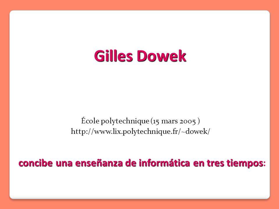 Gilles Dowek École polytechnique (15 mars 2005 ) http://www.lix.polytechnique.fr/~dowek/ concibe una enseñanza de informática en tres tiempos concibe una enseñanza de informática en tres tiempos :