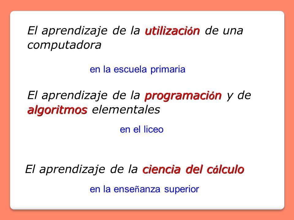 utilizaci ó n El aprendizaje de la utilizaci ó n de una computadora en la escuela primaria programaci ó n algoritmos El aprendizaje de la programaci ó n y de algoritmos elementales en el liceo ciencia del c á lculo El aprendizaje de la ciencia del c á lculo en la ense ñ anza superior