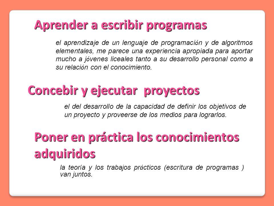 Concebir y ejecutar proyectos Poner en práctica los conocimientos adquiridos Aprender a escribir programas la teor í a y los trabajos pr á cticos (escritura de programas ) van juntos.