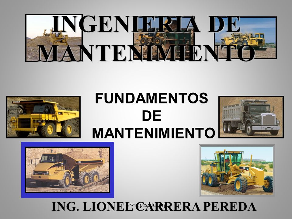 INGENIERIA DE MANTENIMIENTO FUNDAMENTOS DE MANTENIMIENTO ING. LIONEL CARRERA PEREDA www.pesadas.org