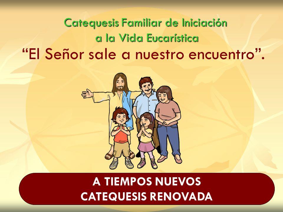 Catequesis Familiar de Iniciación a la Vida Eucarística El Señor sale a nuestro encuentro. A TIEMPOS NUEVOS CATEQUESIS RENOVADA