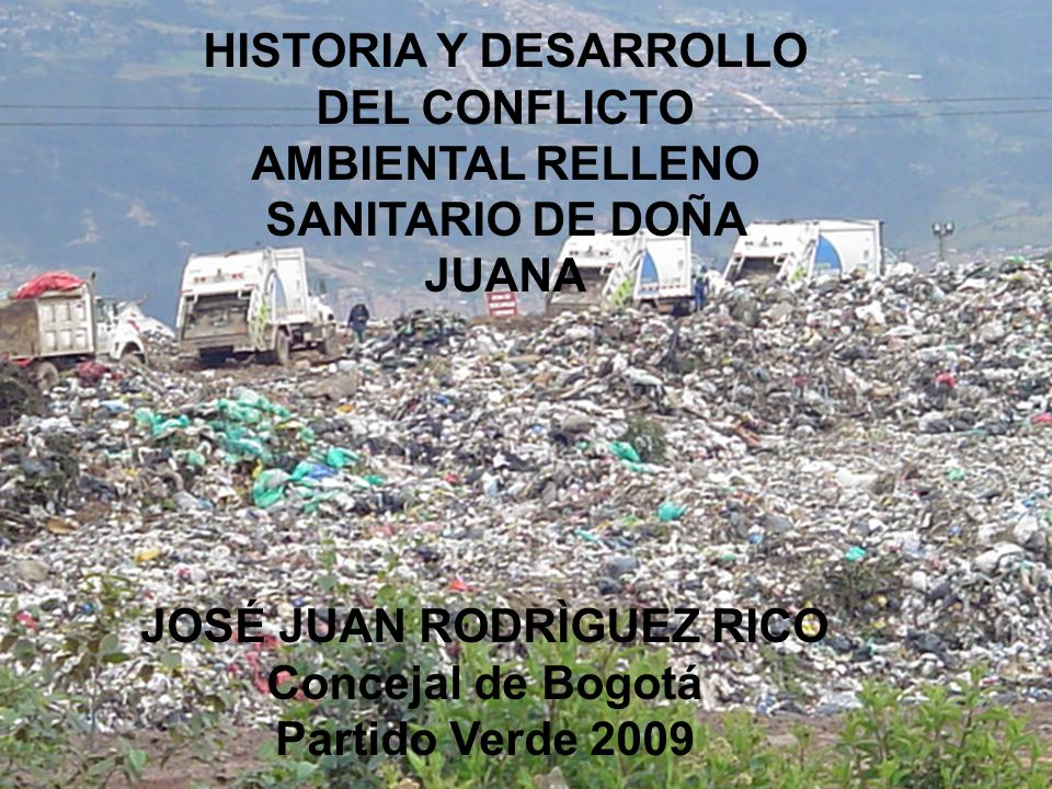 HISTORIA Y DESARROLLO DEL CONFLICTO AMBIENTAL RELLENO SANITARIO DE DOÑA JUANA JOSÉ JUAN RODRÌGUEZ RICO Concejal de Bogotá Partido Verde 2009