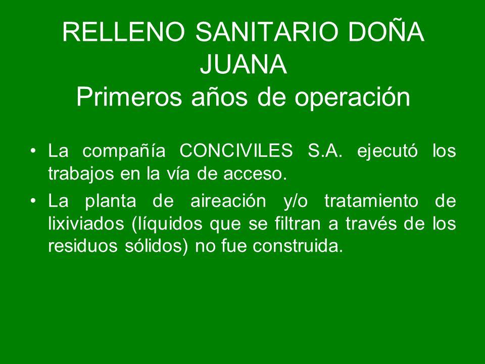 RELLENO SANITARIO DOÑA JUANA Primeros años de operación La compañía CONCIVILES S.A. ejecutó los trabajos en la vía de acceso. La planta de aireación y