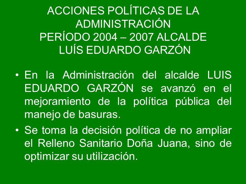 ACCIONES POLÍTICAS DE LA ADMINISTRACIÓN PERÍODO 2004 – 2007 ALCALDE LUÍS EDUARDO GARZÓN En la Administración del alcalde LUIS EDUARDO GARZÓN se avanzó