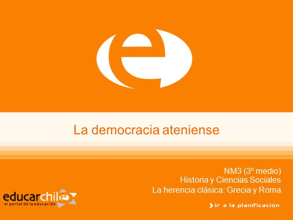 La democracia ateniense NM3 (3º medio) Historia y Ciencias Sociales La herencia clásica: Grecia y Roma