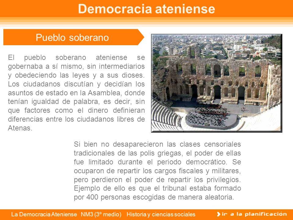 La Democracia Ateniense NM3 (3º medio) Historia y ciencias sociales Gobierno del pueblo La democracia o gobierno del pueblo ateniense, funcionaba sobre la base de una Asamblea constituida por todos los ciudadanos varones libres y mayores de 18 años, pertenecientes a las 10 tribus de la ciudad.